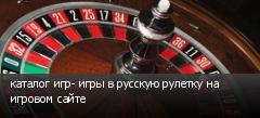 каталог игр- игры в русскую рулетку на игровом сайте