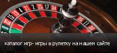 каталог игр- игры в рулетку на нашем сайте