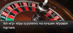 топ игр- игры в рулетку на лучшем игровом портале