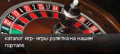 каталог игр- игры рулетка на нашем портале