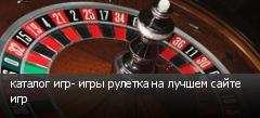 каталог игр- игры рулетка на лучшем сайте игр