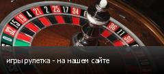 игры рулетка - на нашем сайте