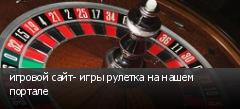 игровой сайт- игры рулетка на нашем портале