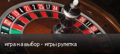 игра на выбор - игры рулетка