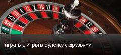 играть в игры в рулетку с друзьями