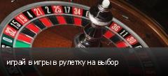 играй в игры в рулетку на выбор