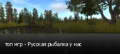 топ игр - Русская рыбалка у нас