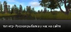 топ игр- Русская рыбалка у нас на сайте
