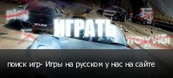 поиск игр- Игры на русском у нас на сайте