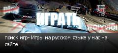 поиск игр- Игры на русском языке у нас на сайте