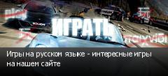 Игры на русском языке - интересные игры на нашем сайте