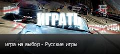 игра на выбор - Русские игры