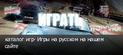 каталог игр- Игры на русском на нашем сайте