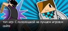 топ игр- С лололошкой на лучшем игровом сайте