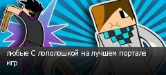 любые С лололошкой на лучшем портале игр
