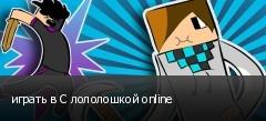 играть в С лололошкой online