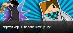 портал игр- С лололошкой у нас