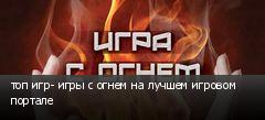 топ игр- игры с огнем на лучшем игровом портале