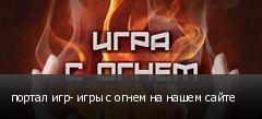 портал игр- игры с огнем на нашем сайте