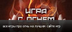 все игры про огнь на лучшем сайте игр