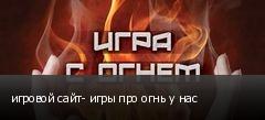 игровой сайт- игры про огнь у нас