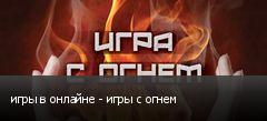 игры в онлайне - игры с огнем