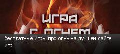 бесплатные игры про огнь на лучшем сайте игр