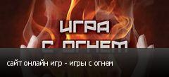 сайт онлайн игр - игры с огнем
