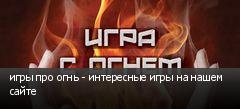 игры про огнь - интересные игры на нашем сайте