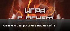 клевые игры про огнь у нас на сайте