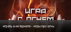 играть в интернете - игры про огнь