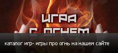 каталог игр- игры про огнь на нашем сайте