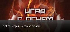 online игры - игры с огнем