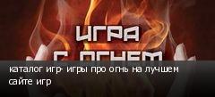 каталог игр- игры про огнь на лучшем сайте игр
