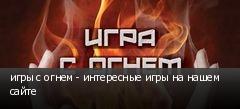 игры с огнем - интересные игры на нашем сайте