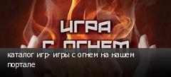 каталог игр- игры с огнем на нашем портале