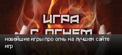 новейшие игры про огнь на лучшем сайте игр
