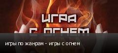 игры по жанрам - игры с огнем