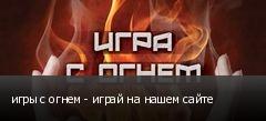 игры с огнем - играй на нашем сайте