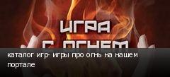 каталог игр- игры про огнь на нашем портале