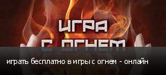 играть бесплатно в игры с огнем - онлайн
