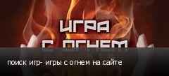 поиск игр- игры с огнем на сайте