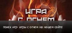 поиск игр- игры с огнем на нашем сайте