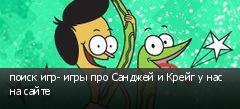 поиск игр- игры про Санджей и Крейг у нас на сайте