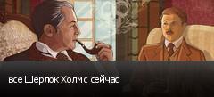 все Шерлок Холмс сейчас