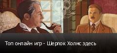 Топ онлайн игр - Шерлок Холмс здесь
