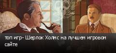 топ игр- Шерлок Холмс на лучшем игровом сайте