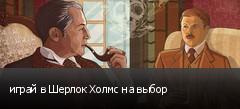 играй в Шерлок Холмс на выбор