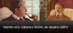 портал игр- Шерлок Холмс на нашем сайте