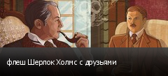 флеш Шерлок Холмс с друзьями